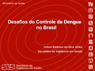 Jarbas Barbosa da Silva Júnior Secretário de Vigilância em Saúde Ministério da Saúde