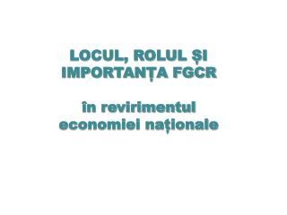 LOCUL, ROLUL ȘI IMPORTANȚA FGCR  în revirimentul economiei naționale