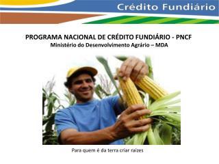PROGRAMA NACIONAL DE CRÉDITO FUNDIÁRIO - PNCF  Ministério do Desenvolvimento Agrário – MDA
