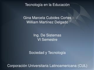 Tecnología en la Educación Gina Marcela Cubides Cortes William Martínez Delgado Ing. De Sistemas