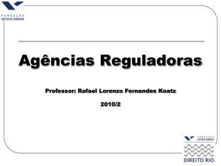 Agências Reguladoras Professor: Rafael Lorenzo Fernandes Koatz 2010/2