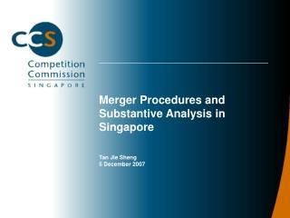 Merger Procedures and Substantive Analysis in Singapore Tan Jie Sheng 5 December 2007