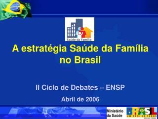 A estratégia Saúde da Família no Brasil II Ciclo de Debates – ENSP Abril de 2006