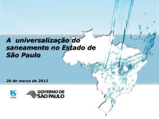 A   universaliza��o  do  saneamento  no Estado de  S�o Paulo 26 de  mar�o  de 2012