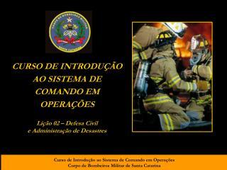 CURSO DE INTRODUÇÃO AO SISTEMA DE COMANDO EM OPERAÇÕES Lição 02 – Defesa Civil