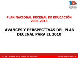 PLAN NACIONAL DECENAL DE EDUCACIÓN 2006-2016 AVANCES Y PERSPECTIVAS DEL PLAN DECENAL PARA EL 2010