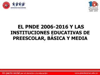 EL PNDE 2006-2016 Y LAS  INSTITUCIONES EDUCATIVAS DE PREESCOLAR, BÁSICA Y MEDIA