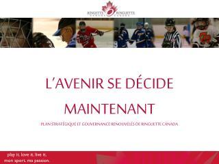 L'AVENIR SE DÉCIDE MAINTENANT PLAN STRATÉGIQUE ET GOUVERNANCE RENOUVELÉS DE RINGUETTE CANADA