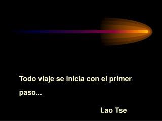 Todo viaje se inicia con el primer paso... Lao Tse