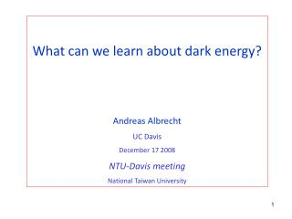 What can we learn about dark energy? Andreas Albrecht UC Davis December 17 2008 NTU-Davis meeting