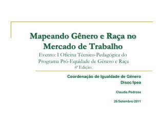Coordenação de Igualdade de Gênero  Disoc/Ipea Claudia Pedrosa  26/Setembro/2011