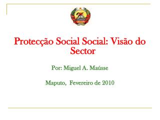 Protecção Social Social: Visão do Sector Por: Miguel A. Maússe Maputo,  Fevereiro de 2010
