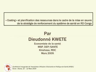 Par  Dieudonné KWETE Economiste de la santé  MSP, DEP/SANTE Kinshasa, RDC Mars 2009