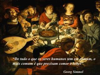 """"""" De tudo o que os seres humanos tem em  comum , o mais comum é que precisam comer e beber"""""""