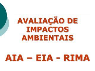 AVALIAÇÃO DE IMPACTOS  AMBIENTAIS AIA – EIA - RIMA