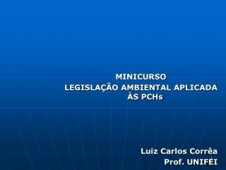 MINICURSO  LEGISLA��O  AMBIENTAL APLICADA �S  PCHs Luiz Carlos Corr�a Prof. UNIFEI