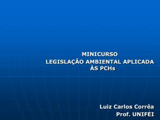 MINICURSO  LEGISLAÇÃO  AMBIENTAL APLICADA ÀS  PCHs Luiz Carlos Corrêa Prof. UNIFEI