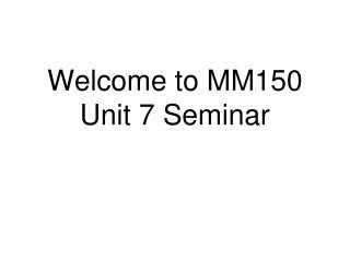 Welcome to MM150 Unit 7 Seminar