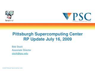 Pittsburgh Supercomputing Center RP Update July 16, 2009