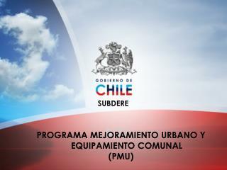PROGRAMA MEJORAMIENTO URBANO Y EQUIPAMIENTO COMUNAL  (PMU)