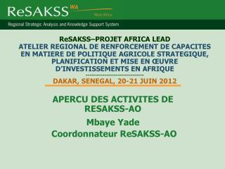 APERCU DES ACTIVITES DE RESAKSS-AO Mbaye Yade  Coordonnateur ReSAKSS-AO