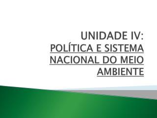 UNIDADE IV:  POLÍTICA E SISTEMA NACIONAL DO MEIO AMBIENTE