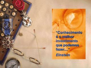 """""""Conhecimento é o melhor investimento que podemos fazer...."""" Einstein"""