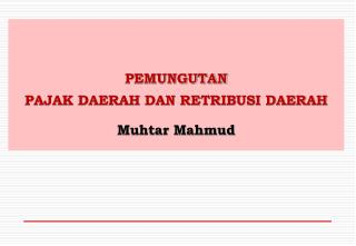 PEMUNGUTAN  PAJAK DAERAH DAN RETRIBUSI DAERAH Muhtar Mahmud
