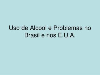Uso de Alcool e Problemas no Brasil e nos E.U.A.