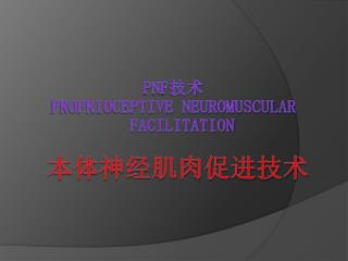 PNF 技术  Proprioceptive Neuromuscular            Facilitation 本体神经肌肉促进技术
