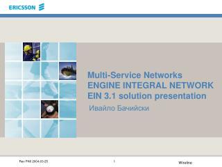Multi-Service Networks ENGINE INTEGRAL NETWORK EIN 3.1 solution presentation