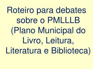 Roteiro para debates sobre o PMLLLB (Plano Municipal do Livro, Leitura, Literatura e Biblioteca)