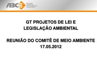 GT PROJETOS DE LEI E  LEGISLAÇÃO AMBIENTAL REUNIÃO DO COMITÊ DE MEIO AMBIENTE   17.05.2012