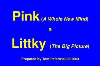 Pink  ( A Whole New Mind ) &  Littky  ( The Big Picture ) Prepared by Tom Peters/09.05.2004