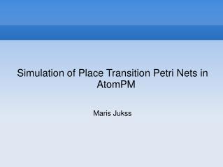 Simulation of Place Transition Petri Nets in AtomPM Maris Jukss