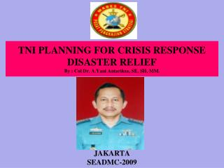 TNI  PLANNING FOR CRISIS RESPON S E DISASTER RELIEF By : Col Dr. A.Yani Antariksa, SE, SH, MM.