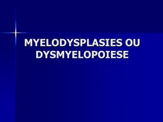 MYELODYSPLASIES OU DYSMYELOPOIESE