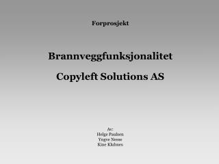 Forprosjekt Brannveggfunksjonalitet Copyleft Solutions AS Av: Helge Paulsen Yngve Nesse