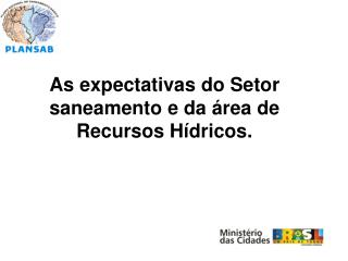 As expectativas do Setor saneamento e da área de Recursos Hídricos.