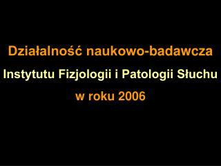Działalność naukowo-badawcza  Instytutu Fizjologii i Patologii Słuchu w roku 2006