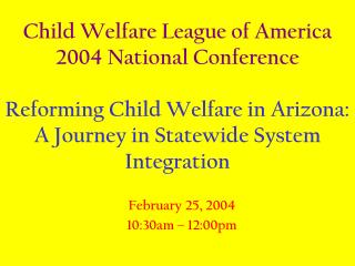 Child Welfare League of America 2004 National Conference  Reforming Child Welfare in Arizona:  A Journey in Statewide Sy