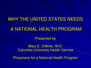 WHY THE UNITED STATES NEEDS  A NATIONAL HEALTH PROGRAM Presented by Mary E. O'Brien, M.D.