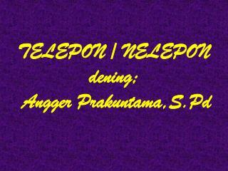 TELEPON / NELEPON dening;  Angger Prakuntama,S.Pd