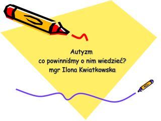 Autyzm   co powinniśmy o nim wiedzieć?  mgr Ilona Kwiatkowska