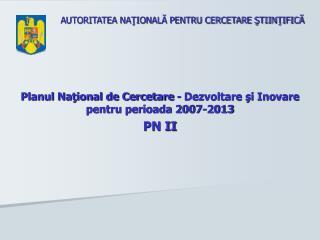 Planul Naţional de Cercetare - Dezvoltare şi Inovare pentru perioada 2007-2013 PN II