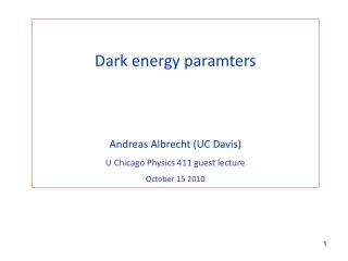 Dark energy paramters Andreas Albrecht (UC Davis) U Chicago Physics 411 guest lecture