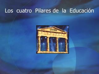 Los  cuatro  Pilares de  la  Educaci ón