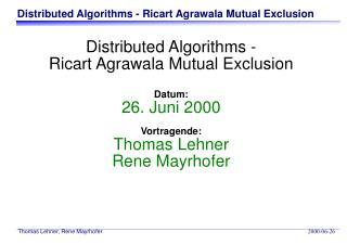 Distributed Algorithms - Ricart Agrawala Mutual Exclusion Datum: 26. Juni 2000 Vortragende: