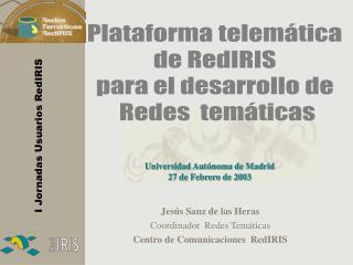 Jesús Sanz de las Heras Coordinador  Redes Temáticas Centro de Comunicaciones  RedIRIS