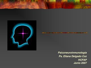 Psiconeuroinmunología Ps. Eliana Delgado Coz HCFAP Junio 2007
